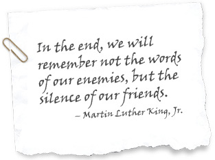 In the end, we will remember not the words of our enemies, but the silence of our friends. - Margin Luther King, Jr.