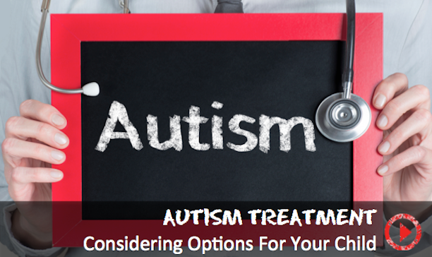 How to consider autism treatment choices for your child